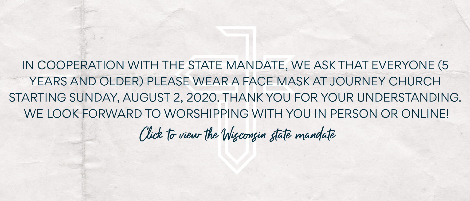 In cooperation with the state mandate, we ask that you wear a face mask at Journey Church starting August 2. Thank you for your understanding!