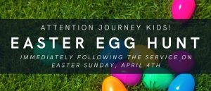 Journey Kids! Join us for an Easter Egg Hunt after the service on Easter Sunday, April 4th!